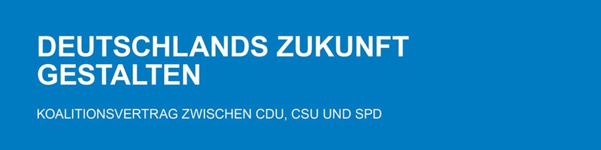 """""""Deutschlands Zukunft gestalten"""" - Koalitionsvertrag von CDU, CSU und SPD"""
