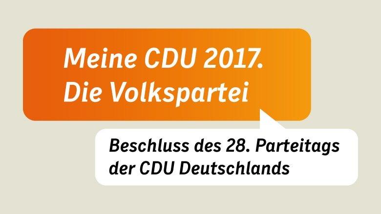 Meine CDU 2017. Die Volkspartei. Beschluss des 28. Parteitags der CDU Deutschlands