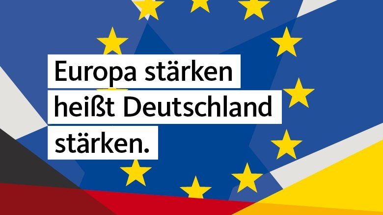 Europa stärken heißt Deutschland stärken.